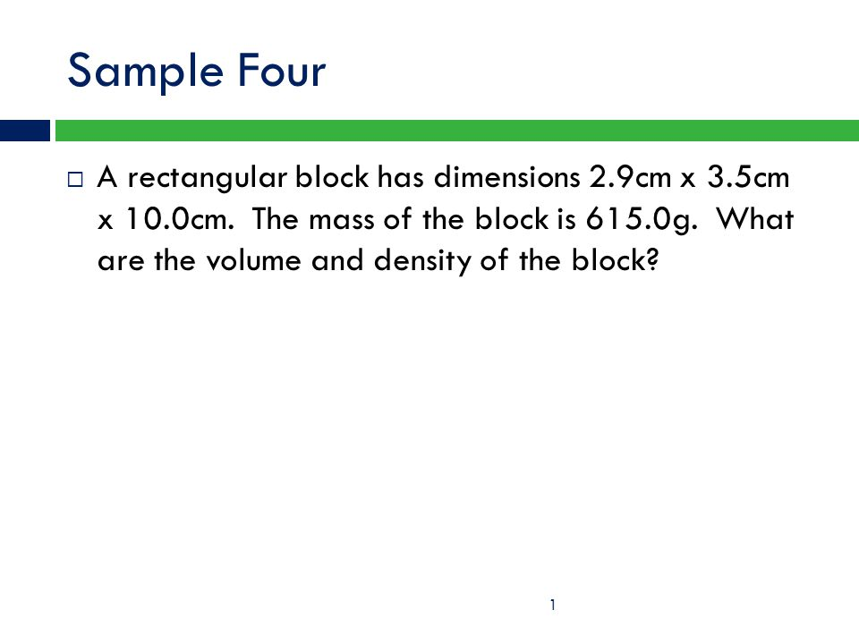 Sample Four  A rectangular block has dimensions 2.9cm x 3.5cm x 10.0cm. The mass of the block is 615.0g. What are the volume and density of the block