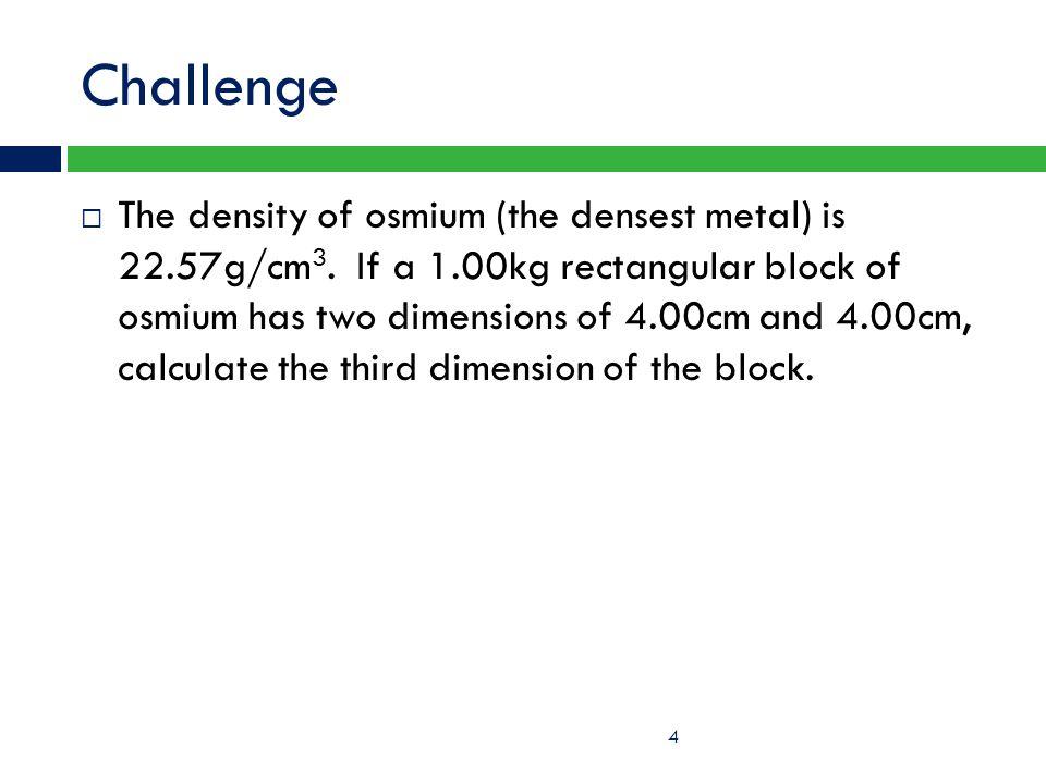 Challenge  The density of osmium (the densest metal) is 22.57g/cm 3. If a 1.00kg rectangular block of osmium has two dimensions of 4.00cm and 4.00cm,