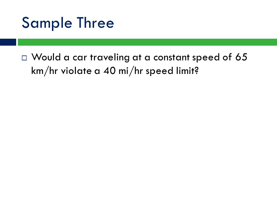 Sample Three  Would a car traveling at a constant speed of 65 km/hr violate a 40 mi/hr speed limit?