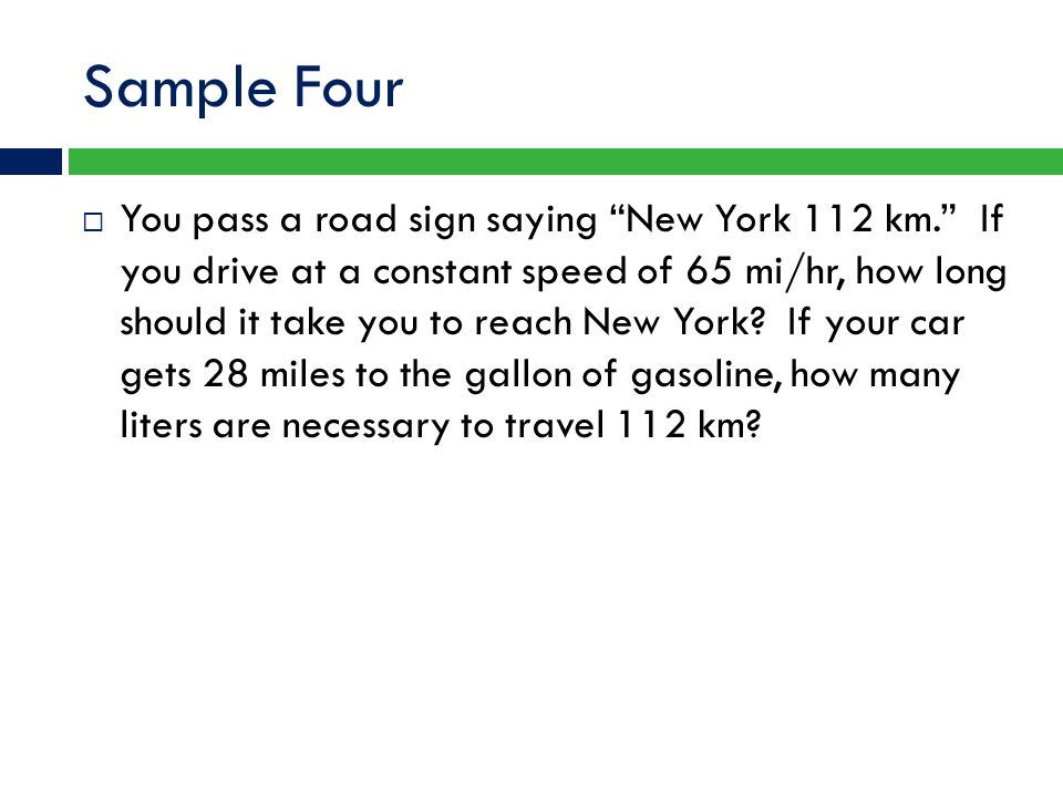 """Sample Four  You pass a road sign saying """"New York 112 km."""" If you drive at a constant speed of 65 mi/hr, how long should it take you to reach New Yo"""