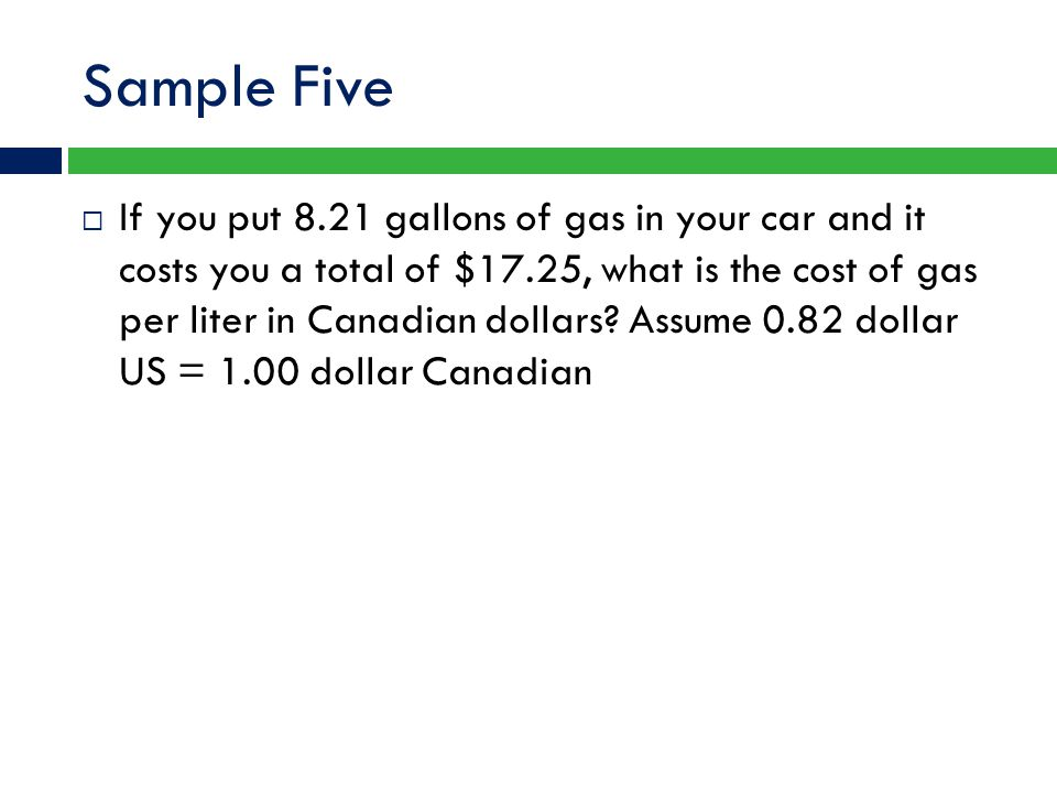 Sample Five  If you put 8.21 gallons of gas in your car and it costs you a total of $17.25, what is the cost of gas per liter in Canadian dollars? As