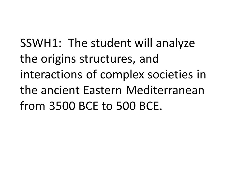 SSWH1: The student will analyze the origins structures, and interactions of complex societies in the ancient Eastern Mediterranean from 3500 BCE to 500 BCE.