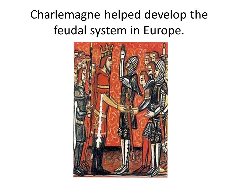 Charlemagne helped develop the feudal system in Europe.