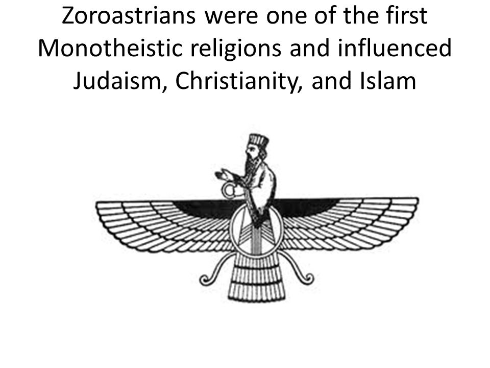 Zoroastrians were one of the first Monotheistic religions and influenced Judaism, Christianity, and Islam