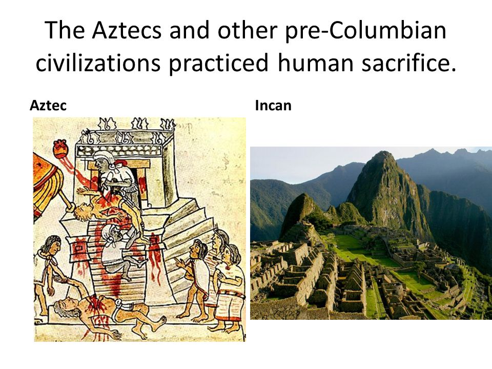 The Aztecs and other pre-Columbian civilizations practiced human sacrifice. AztecIncan