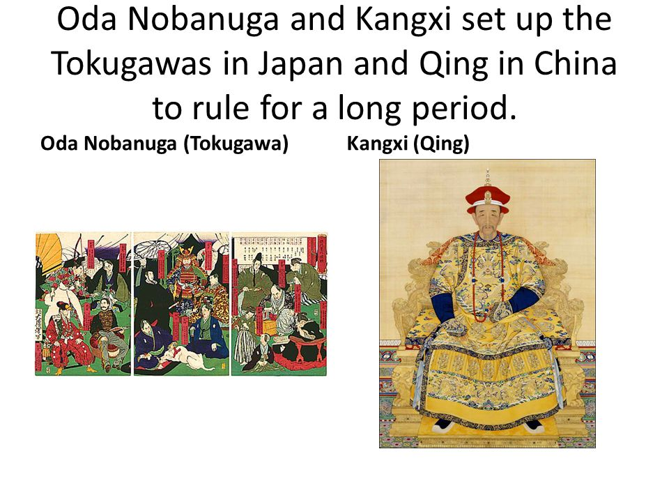 Oda Nobanuga and Kangxi set up the Tokugawas in Japan and Qing in China to rule for a long period.