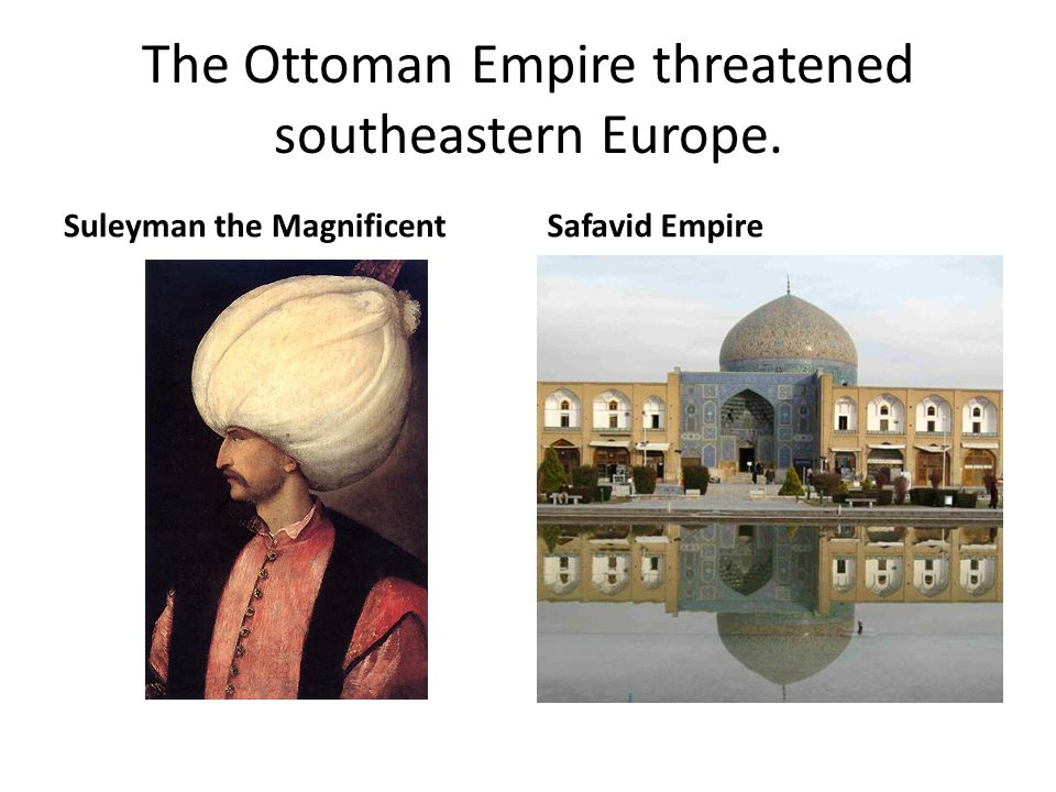The Ottoman Empire threatened southeastern Europe. Suleyman the MagnificentSafavid Empire
