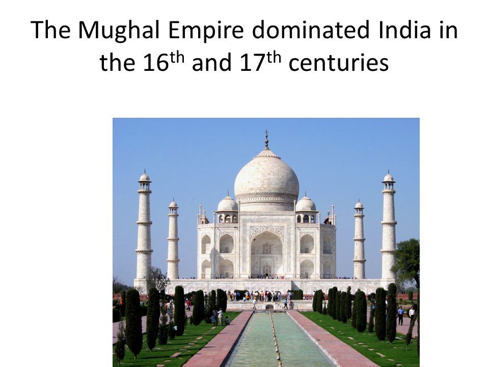 The Mughal Empire dominated India in the 16 th and 17 th centuries