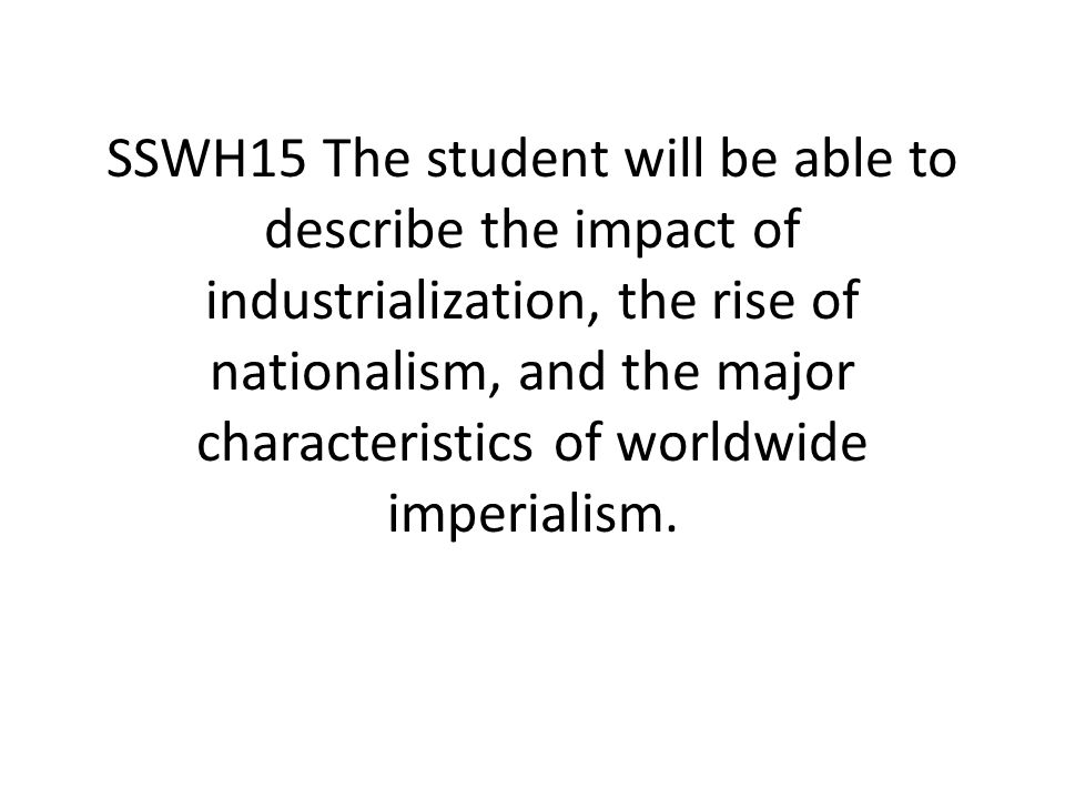 SSWH15 The student will be able to describe the impact of industrialization, the rise of nationalism, and the major characteristics of worldwide imperialism.