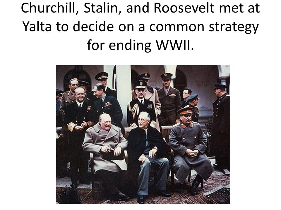 Churchill, Stalin, and Roosevelt met at Yalta to decide on a common strategy for ending WWII.