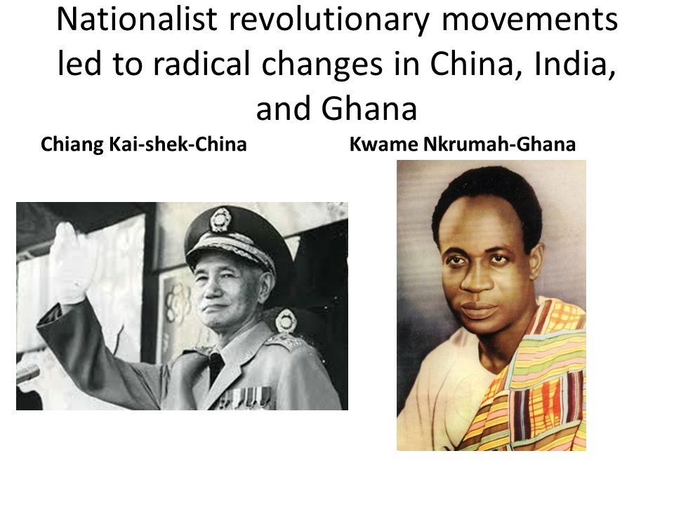 Nationalist revolutionary movements led to radical changes in China, India, and Ghana Chiang Kai-shek-ChinaKwame Nkrumah-Ghana