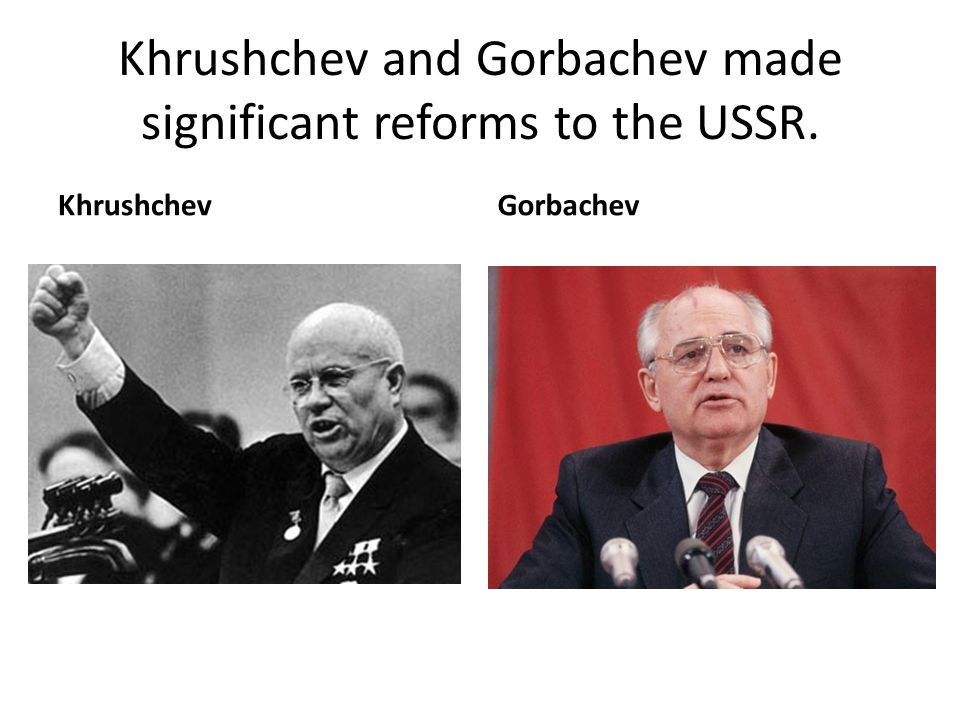 Khrushchev and Gorbachev made significant reforms to the USSR. KhrushchevGorbachev