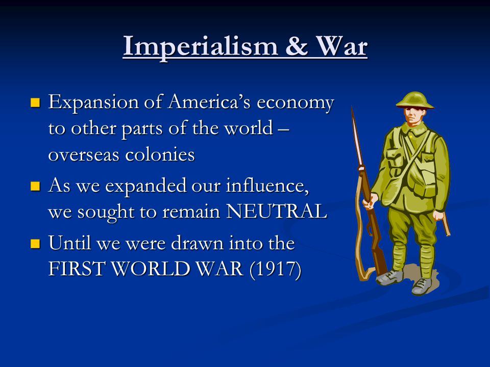 Imperialism & War Expansion of America's economy to other parts of the world – overseas colonies Expansion of America's economy to other parts of the world – overseas colonies As we expanded our influence, we sought to remain NEUTRAL As we expanded our influence, we sought to remain NEUTRAL Until we were drawn into the FIRST WORLD WAR (1917) Until we were drawn into the FIRST WORLD WAR (1917)
