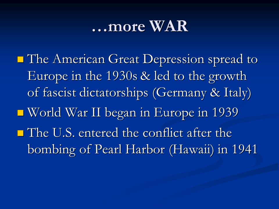 …more WAR The American Great Depression spread to Europe in the 1930s & led to the growth of fascist dictatorships (Germany & Italy) The American Great Depression spread to Europe in the 1930s & led to the growth of fascist dictatorships (Germany & Italy) World War II began in Europe in 1939 World War II began in Europe in 1939 The U.S.