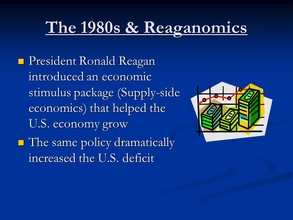 The 1980s & Reaganomics President Ronald Reagan introduced an economic stimulus package (Supply-side economics) that helped the U.S.