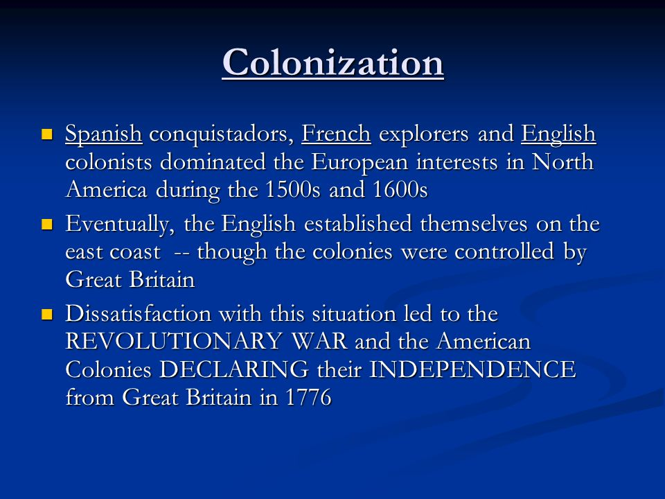 Colonization Spanish conquistadors, French explorers and English colonists dominated the European interests in North America during the 1500s and 1600s Spanish conquistadors, French explorers and English colonists dominated the European interests in North America during the 1500s and 1600s Eventually, the English established themselves on the east coast -- though the colonies were controlled by Great Britain Eventually, the English established themselves on the east coast -- though the colonies were controlled by Great Britain Dissatisfaction with this situation led to the REVOLUTIONARY WAR and the American Colonies DECLARING their INDEPENDENCE from Great Britain in 1776 Dissatisfaction with this situation led to the REVOLUTIONARY WAR and the American Colonies DECLARING their INDEPENDENCE from Great Britain in 1776