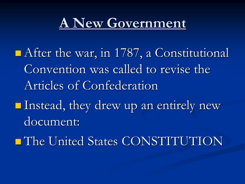 A New Government After the war, in 1787, a Constitutional Convention was called to revise the Articles of Confederation After the war, in 1787, a Constitutional Convention was called to revise the Articles of Confederation Instead, they drew up an entirely new document: Instead, they drew up an entirely new document: The United States CONSTITUTION The United States CONSTITUTION