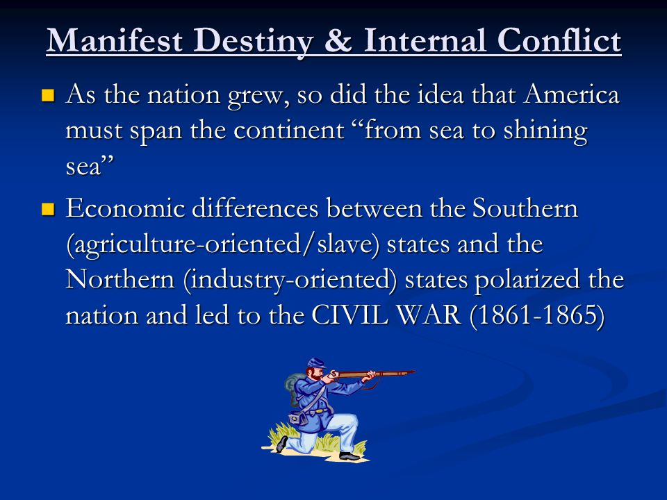Manifest Destiny & Internal Conflict As the nation grew, so did the idea that America must span the continent from sea to shining sea As the nation grew, so did the idea that America must span the continent from sea to shining sea Economic differences between the Southern (agriculture-oriented/slave) states and the Northern (industry-oriented) states polarized the nation and led to the CIVIL WAR (1861-1865) Economic differences between the Southern (agriculture-oriented/slave) states and the Northern (industry-oriented) states polarized the nation and led to the CIVIL WAR (1861-1865)