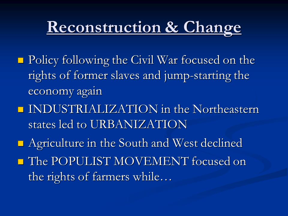 Reconstruction & Change Policy following the Civil War focused on the rights of former slaves and jump-starting the economy again Policy following the Civil War focused on the rights of former slaves and jump-starting the economy again INDUSTRIALIZATION in the Northeastern states led to URBANIZATION INDUSTRIALIZATION in the Northeastern states led to URBANIZATION Agriculture in the South and West declined Agriculture in the South and West declined The POPULIST MOVEMENT focused on the rights of farmers while… The POPULIST MOVEMENT focused on the rights of farmers while…