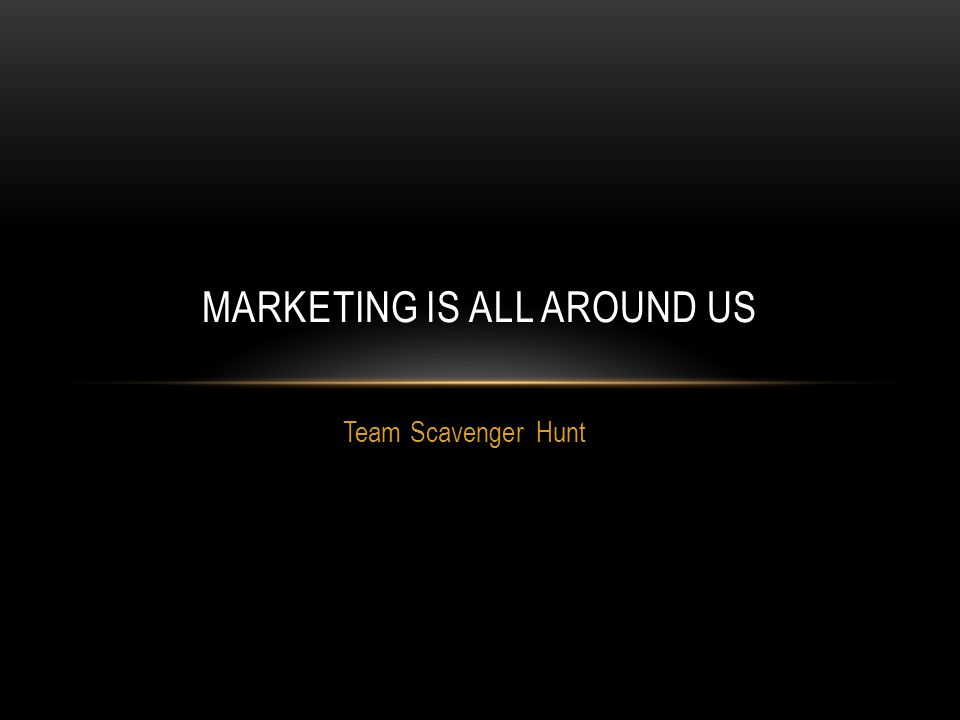Team Scavenger Hunt MARKETING IS ALL AROUND US