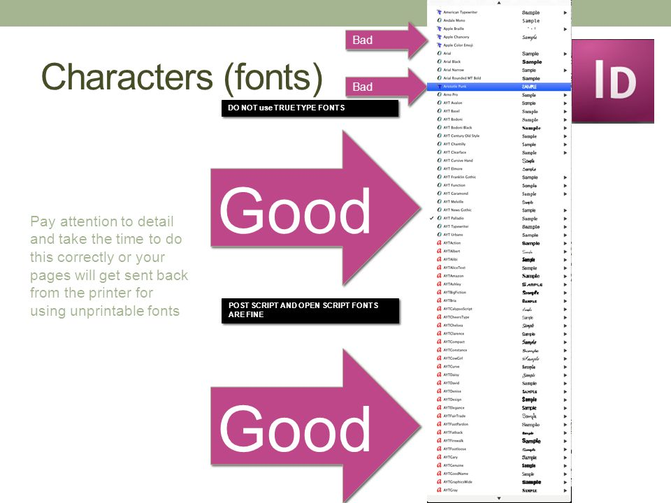 Characters (fonts) Good DO NOT use TRUE TYPE FONTS Bad POST SCRIPT AND OPEN SCRIPT FONTS ARE FINE Good Bad Pay attention to detail and take the time to do this correctly or your pages will get sent back from the printer for using unprintable fonts