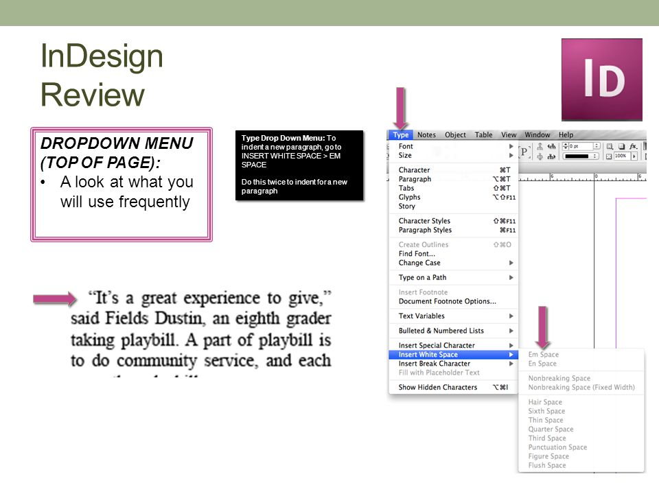 InDesign Review DROPDOWN MENU (TOP OF PAGE): A look at what you will use frequently Type Drop Down Menu: To indent a new paragraph, go to INSERT WHITE SPACE > EM SPACE Do this twice to indent for a new paragraph Type Drop Down Menu: To indent a new paragraph, go to INSERT WHITE SPACE > EM SPACE Do this twice to indent for a new paragraph