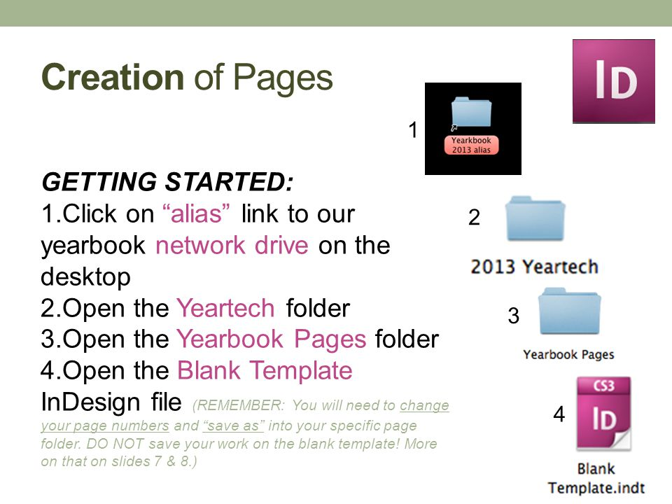 Creation of Pages GETTING STARTED: 1.Click on alias link to our yearbook network drive on the desktop 2.Open the Yeartech folder 3.Open the Yearbook Pages folder 4.Open the Blank Template InDesign file (REMEMBER: You will need to change your page numbers and save as into your specific page folder.