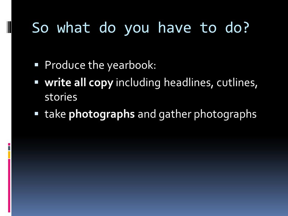 So what do you have to do?  Produce the yearbook:  write all copy including headlines, cutlines, stories  take photographs and gather photographs