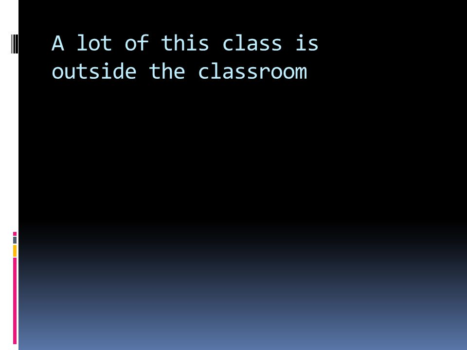 A lot of this class is outside the classroom