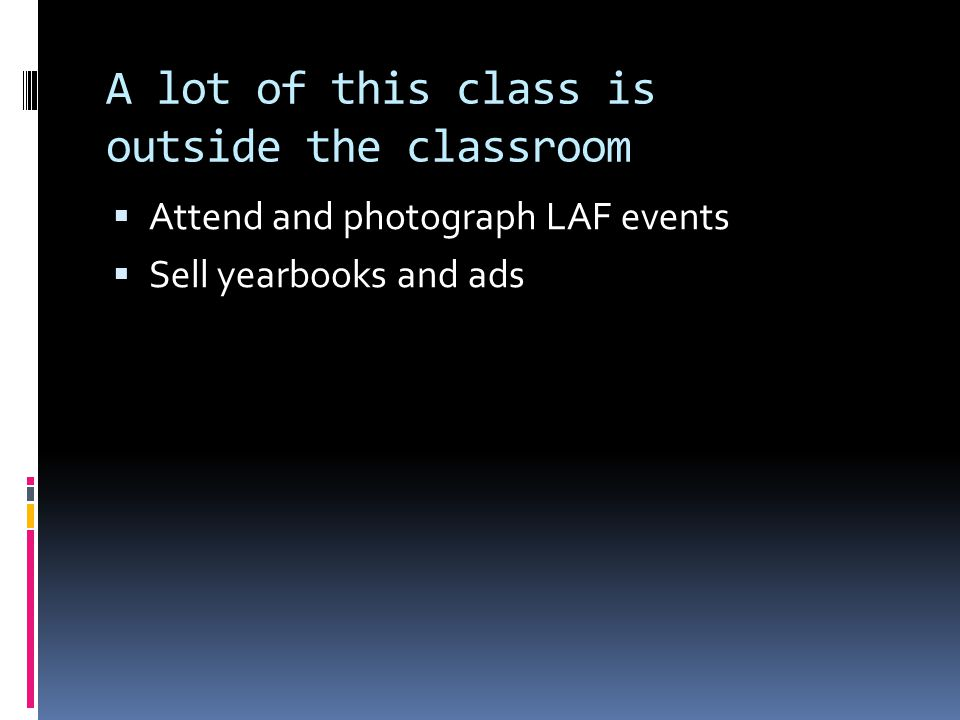 A lot of this class is outside the classroom  Attend and photograph LAF events  Sell yearbooks and ads
