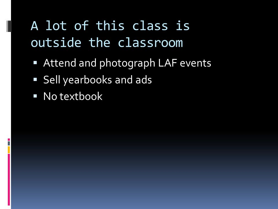 A lot of this class is outside the classroom  Attend and photograph LAF events  Sell yearbooks and ads  No textbook