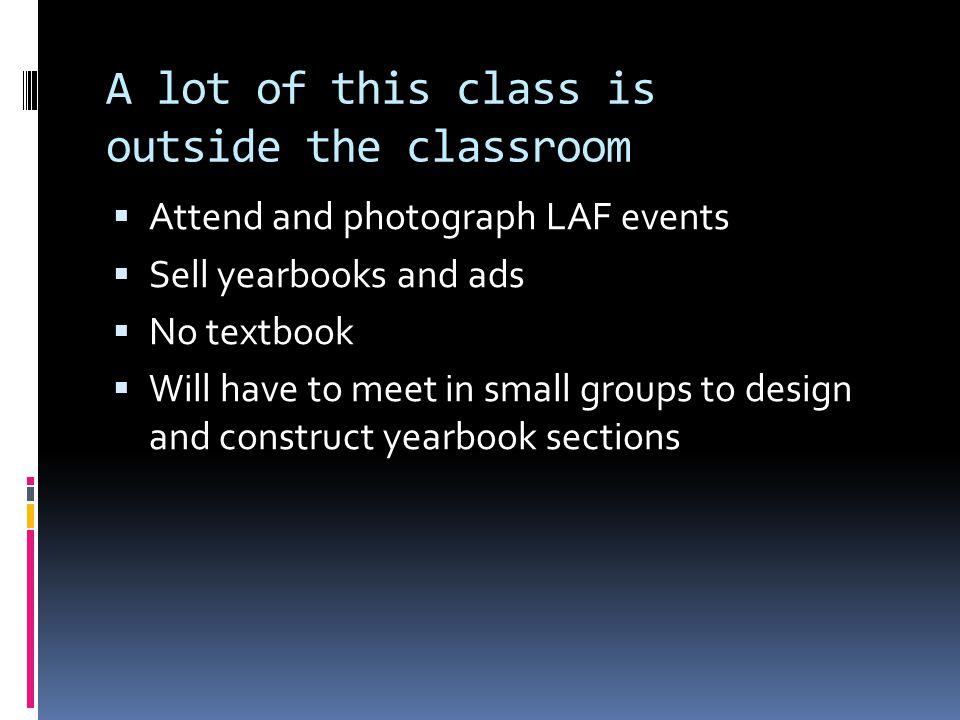 A lot of this class is outside the classroom  Attend and photograph LAF events  Sell yearbooks and ads  No textbook  Will have to meet in small groups to design and construct yearbook sections