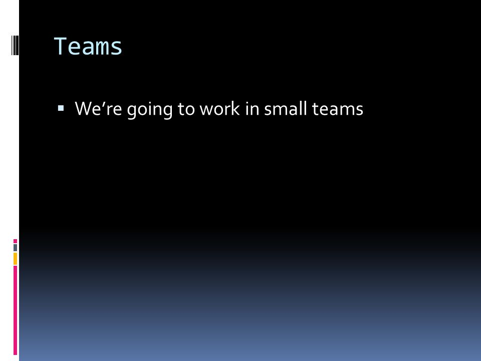 Teams  We're going to work in small teams