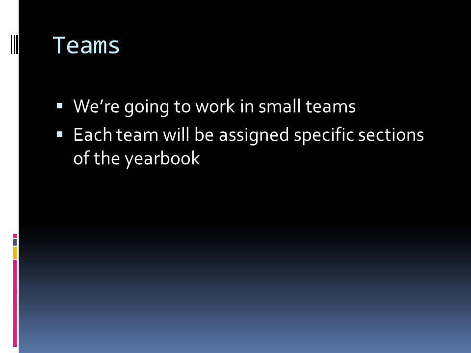 Teams  We're going to work in small teams  Each team will be assigned specific sections of the yearbook