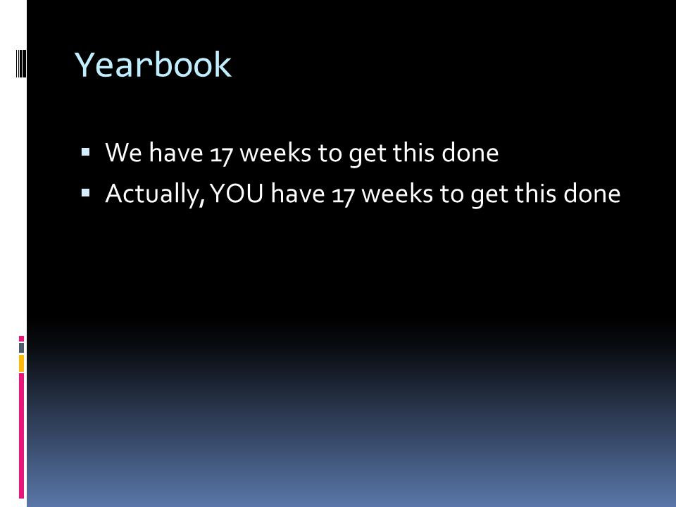 Yearbook  We have 17 weeks to get this done  Actually, YOU have 17 weeks to get this done