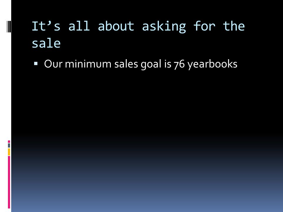 It's all about asking for the sale  Our minimum sales goal is 76 yearbooks