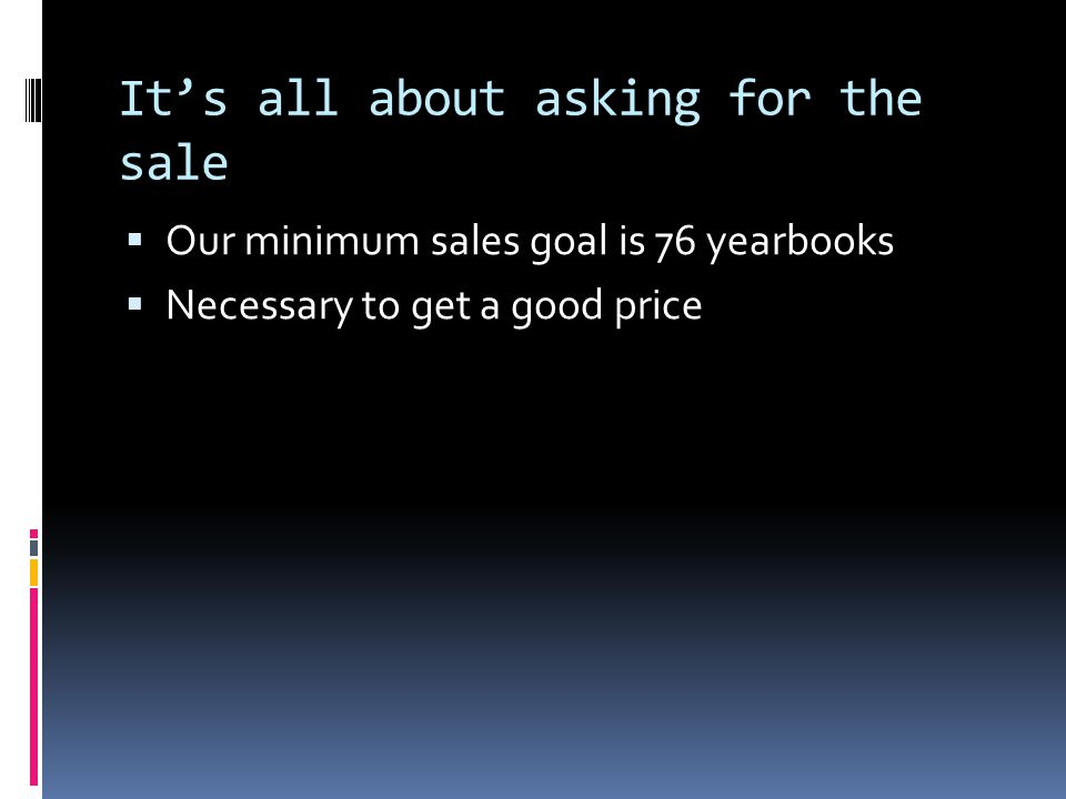 It's all about asking for the sale  Our minimum sales goal is 76 yearbooks  Necessary to get a good price