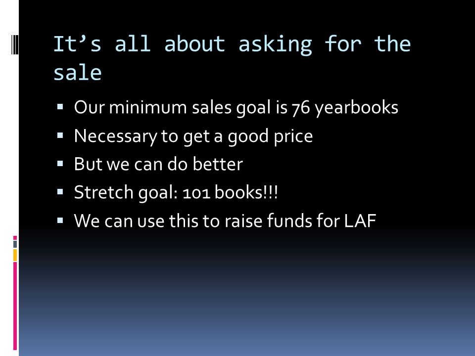 It's all about asking for the sale  Our minimum sales goal is 76 yearbooks  Necessary to get a good price  But we can do better  Stretch goal: 101 books!!.
