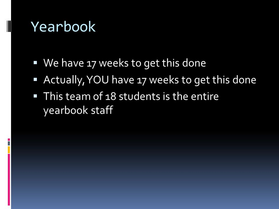 Yearbook  We have 17 weeks to get this done  Actually, YOU have 17 weeks to get this done  This team of 18 students is the entire yearbook staff