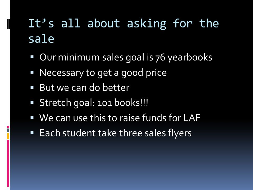 It's all about asking for the sale  Our minimum sales goal is 76 yearbooks  Necessary to get a good price  But we can do better  Stretch goal: 101