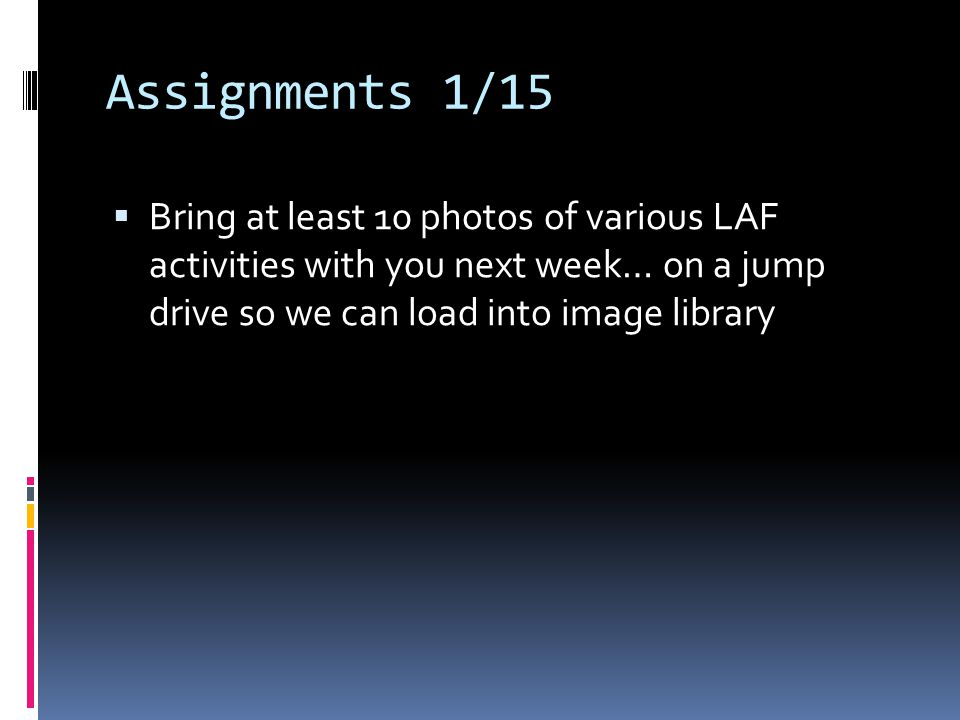 Assignments 1/15  Bring at least 10 photos of various LAF activities with you next week… on a jump drive so we can load into image library