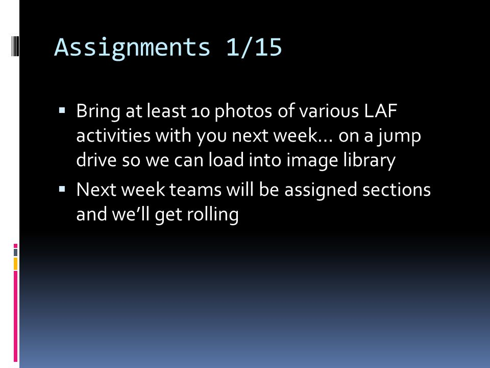 Assignments 1/15  Bring at least 10 photos of various LAF activities with you next week… on a jump drive so we can load into image library  Next week teams will be assigned sections and we'll get rolling