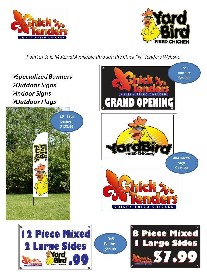 Point of Sale Material Available through the Chick N Tenders Website  Specialized Banners  Outdoor Signs  Indoor Signs  Outdoor Flags 4x4 Metal Sign $175.00 3x5 Banner $85.00 10 ft Sail Banner $185.00 3x5 Banner $85.00