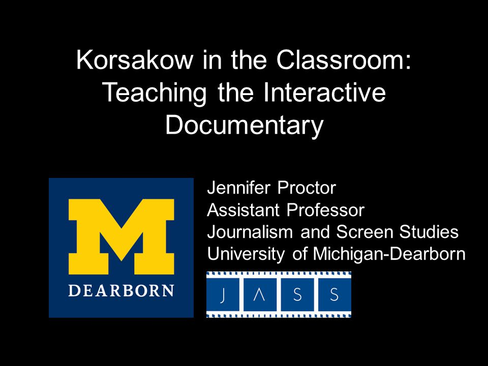 Korsakow in the Classroom: Teaching the Interactive Documentary Jennifer Proctor Assistant Professor Journalism and Screen Studies University of Michigan-Dearborn