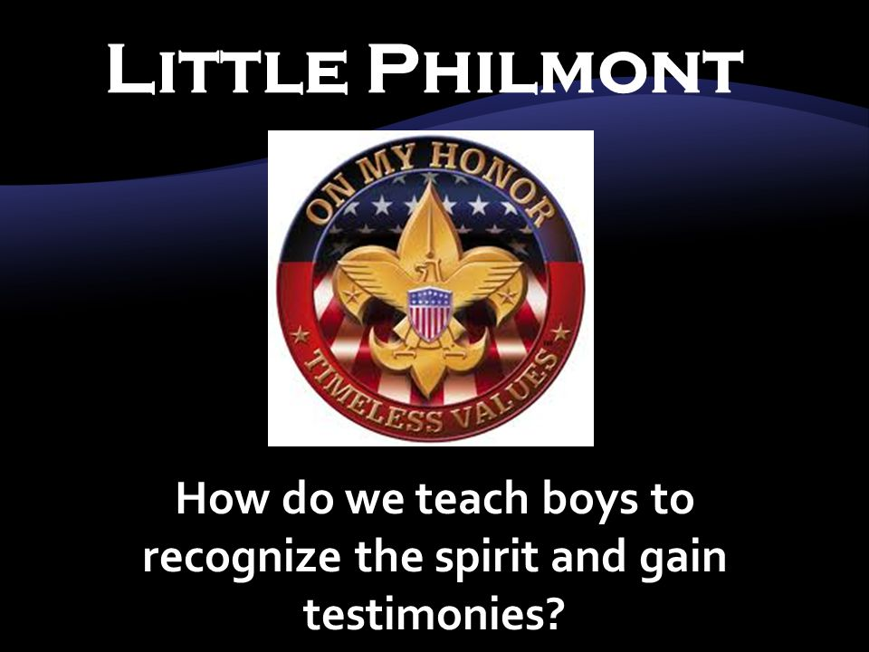 Little Philmont How do we teach boys to recognize the spirit and gain testimonies