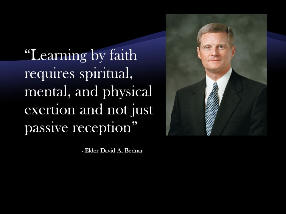 Learning by faith requires spiritual, mental, and physical exertion and not just passive reception - Elder David A.