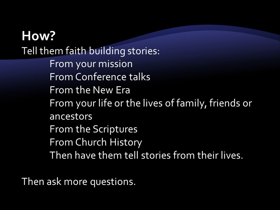 How? Tell them faith building stories: From your mission From Conference talks From the New Era From your life or the lives of family, friends or ance