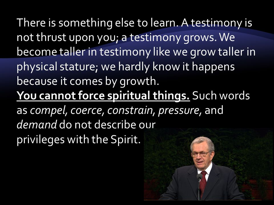 There is something else to learn. A testimony is not thrust upon you; a testimony grows.