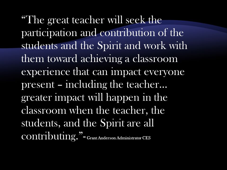 The great teacher will seek the participation and contribution of the students and the Spirit and work with them toward achieving a classroom experience that can impact everyone present – including the teacher… greater impact will happen in the classroom when the teacher, the students, and the Spirit are all contributing. - Grant Anderson Administrator CES