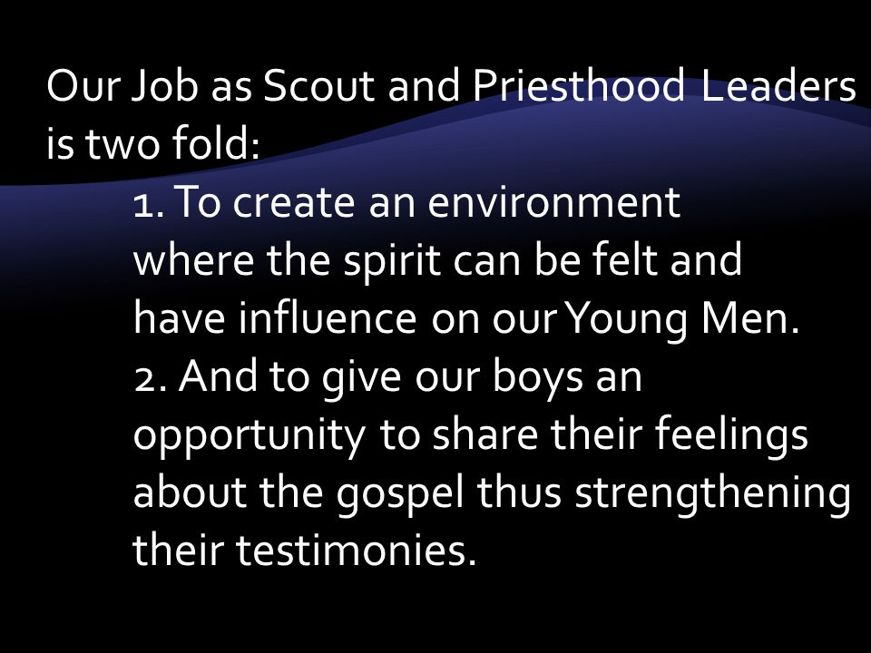 Our Job as Scout and Priesthood Leaders is two fold: 1.